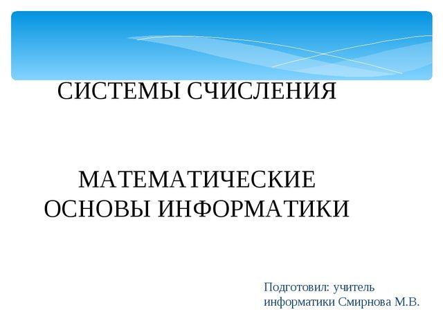 Подготовил: учитель информатики Смирнова М.В. СИСТЕМЫ СЧИСЛЕНИЯ МАТЕМАТИЧЕСКИ...