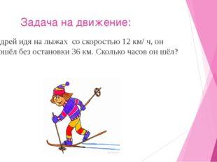 Задача на движение: Андрей идя на лыжах со скоростью 12 км/ ч, он прошёл без
