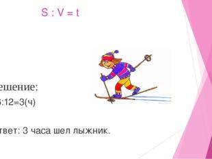 S : V = t Решение: 36:12=3(ч) Ответ: 3 часа шел лыжник.