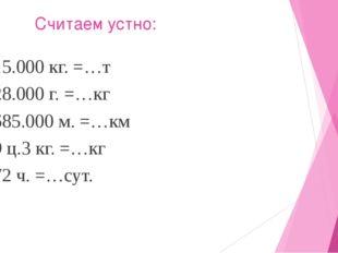 Считаем устно: 15.000 кг. =…т 28.000 г. =…кг 685.000 м. =…км 9 ц.3 кг. =…кг