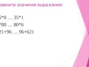 Сравните значения выражения: 35*0 … 35*1 5*80 … 80*6 721+96 … 96+621