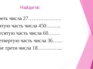 Найдите: Треть числа 27………………. Пятую часть числа 450……... Десятую часть числ