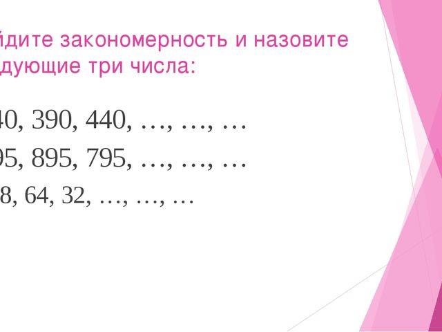 Найдите закономерность и назовите следующие три числа: 340, 390, 440, …, …, …...