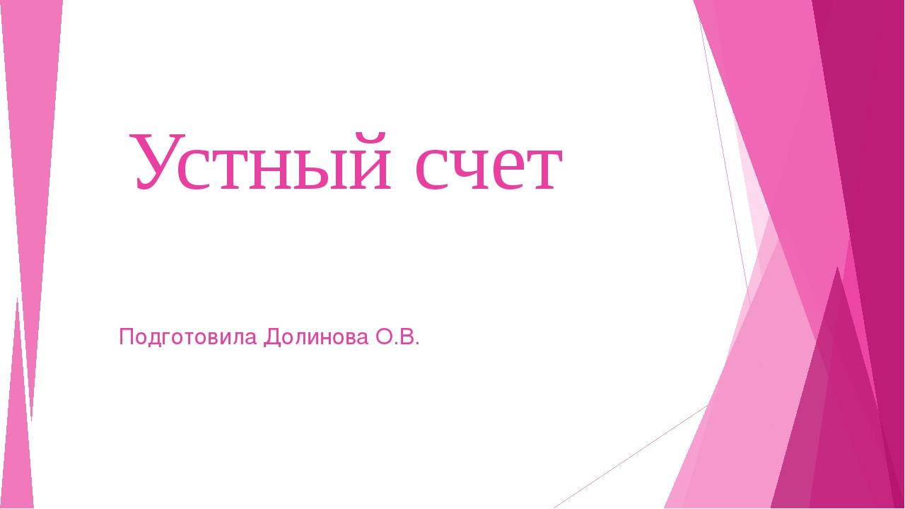 Устный счет Подготовила Долинова О.В.