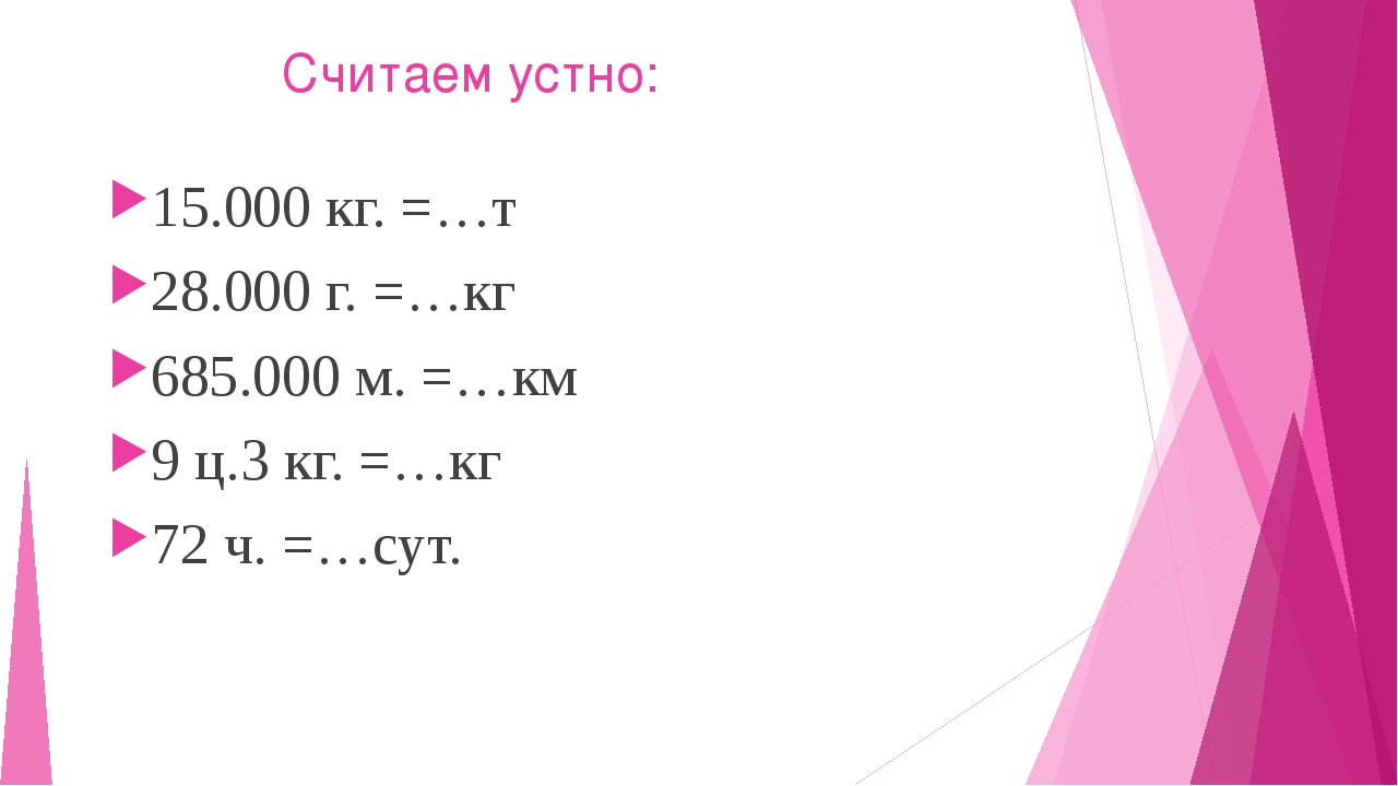 Считаем устно: 15.000 кг. =…т 28.000 г. =…кг 685.000 м. =…км 9 ц.3 кг. =…кг...
