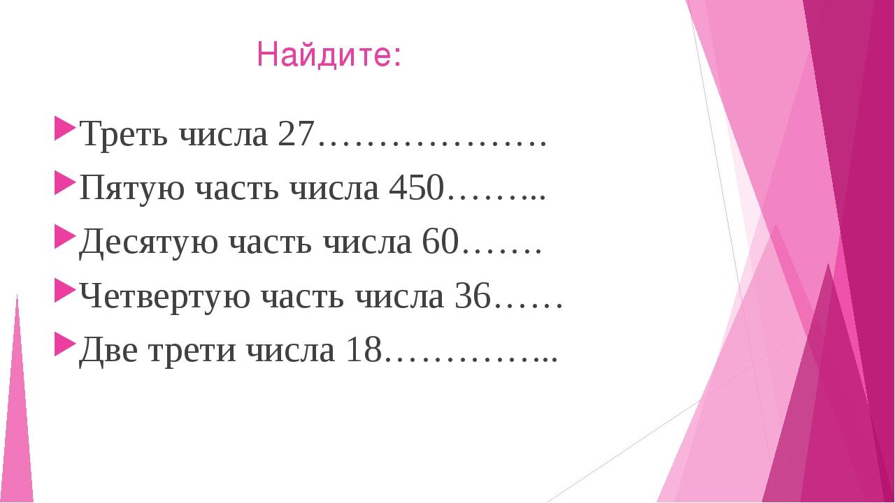 Найдите: Треть числа 27………………. Пятую часть числа 450……... Десятую часть числ...