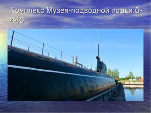 Комплекс Музея-подводной лодки б-440