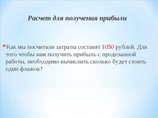 Расчет для получения прибыли Как мы посчитали затраты составят 1050 рублей. Д