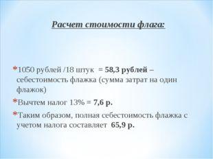 Расчет стоимости флага: 1050 рублей /18 штук = 58,3 рублей – себестоимость фл