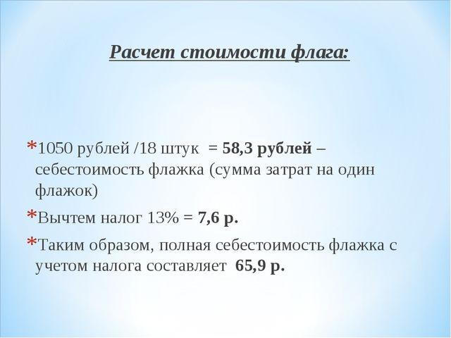 Расчет стоимости флага: 1050 рублей /18 штук = 58,3 рублей – себестоимость фл...