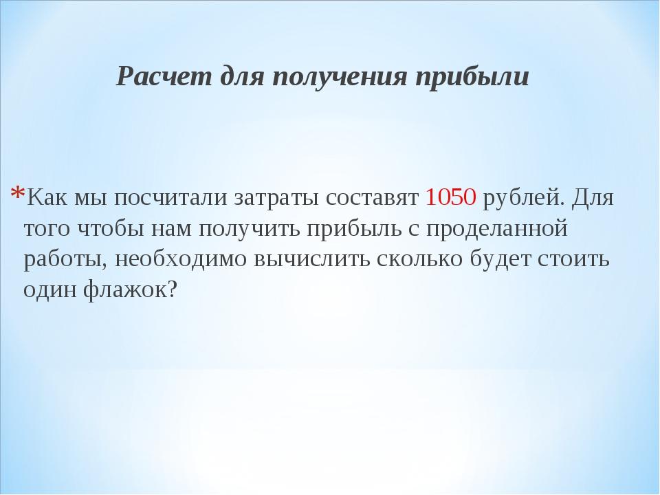 Расчет для получения прибыли Как мы посчитали затраты составят 1050 рублей. Д...