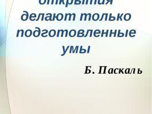 Случайные открытия делают только подготовленные умы Б. Паскаль