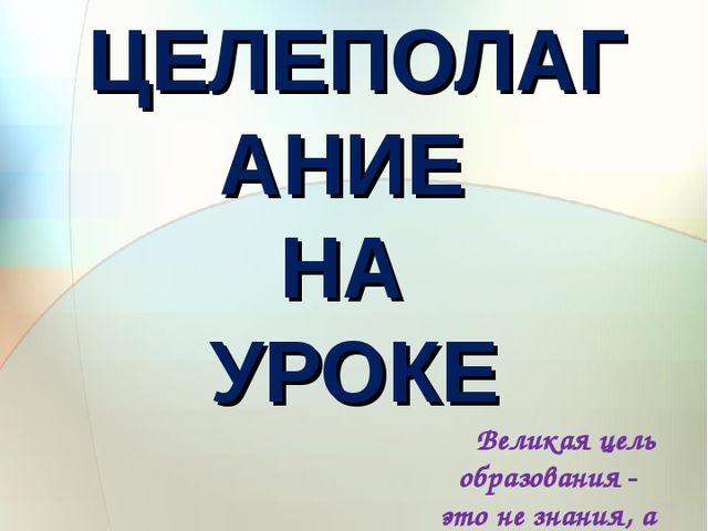 ЦЕЛЕПОЛАГАНИЕ НА УРОКЕ Великая цель образования - это не знания, а действия....