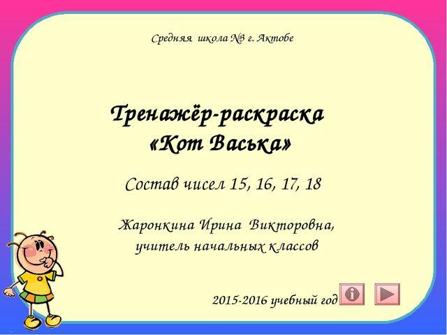 Средняя школа №3 г. Актобе Тренажёр-раскраска «Кот Васька» Состав чисел 15, 1...