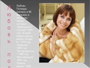 Любовь полищук Любовь Полищук снялась в 86 фильмах и сериалах, среди которых: