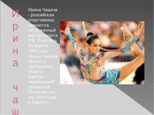 Ирина чащина Ирина Чащина - российская спортсменка, гимнастка, заслуженный ма