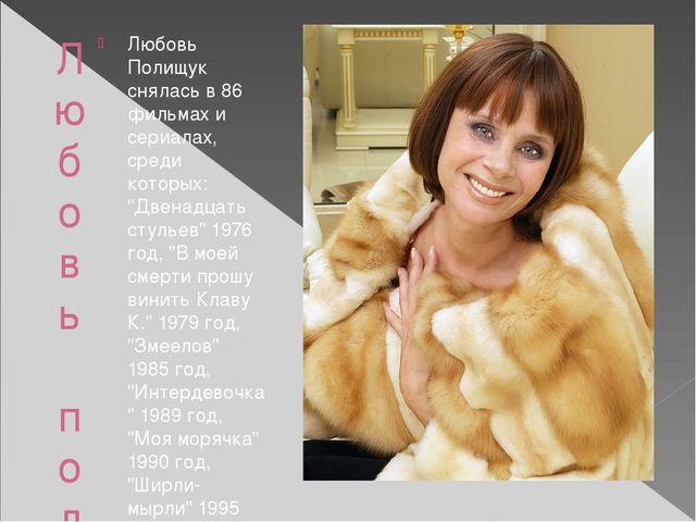 Любовь полищук Любовь Полищук снялась в 86 фильмах и сериалах, среди которых:...