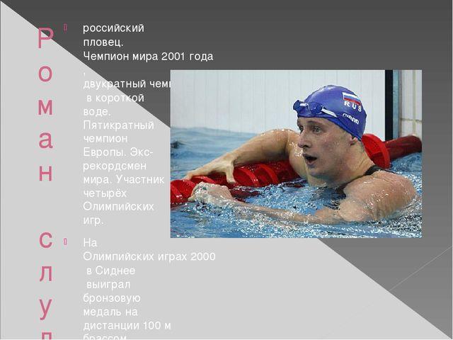 Роман слуднов российскийпловец.Чемпион мира 2001 года,двукратный чемпион ми...