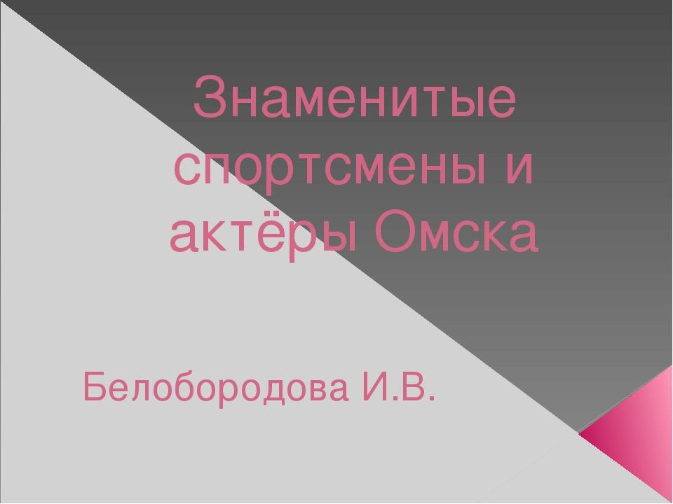 Знаменитые спортсмены и актёры Омска Белобородова И.В.