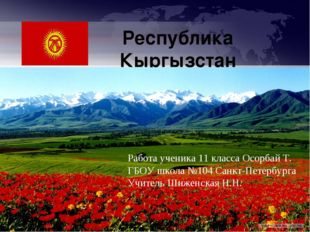 Республика Кыргызстан Работа ученика 11 класса Осорбай Т. ГБОУ школа №104 Сан