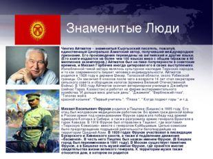Знаменитые Люди Чингиз Айтматов – знаменитый Кыргызский писатель, пожалуй, ед