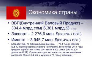 Экономика страны ВВП(Внутренний Валовый Продукт) – 304,4 млрд.сом( 6,381 млрд