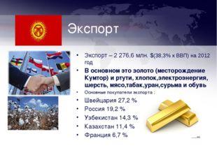 Экспорт Экспорт – 2 276,6 млн. $(38,3% к ВВП) на 2012 год В основном это золо