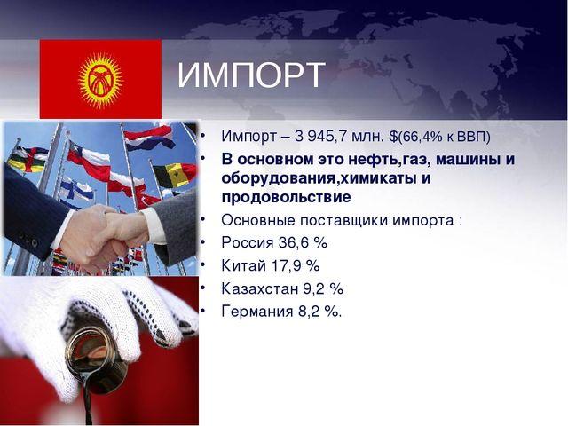 ИМПОРТ Импорт – 3 945,7 млн. $(66,4% к ВВП) В основном это нефть,газ, машины...