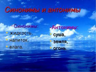 Синонимы и антонимы Синонимы: жидкость, напиток, влага. -Антонимы: суша, земл