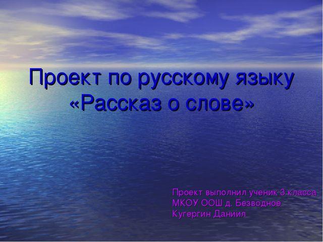 Проект по русскому языку «Рассказ о слове» Проект выполнил ученик 3 класса МК...