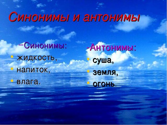 Синонимы и антонимы Синонимы: жидкость, напиток, влага. -Антонимы: суша, земл...