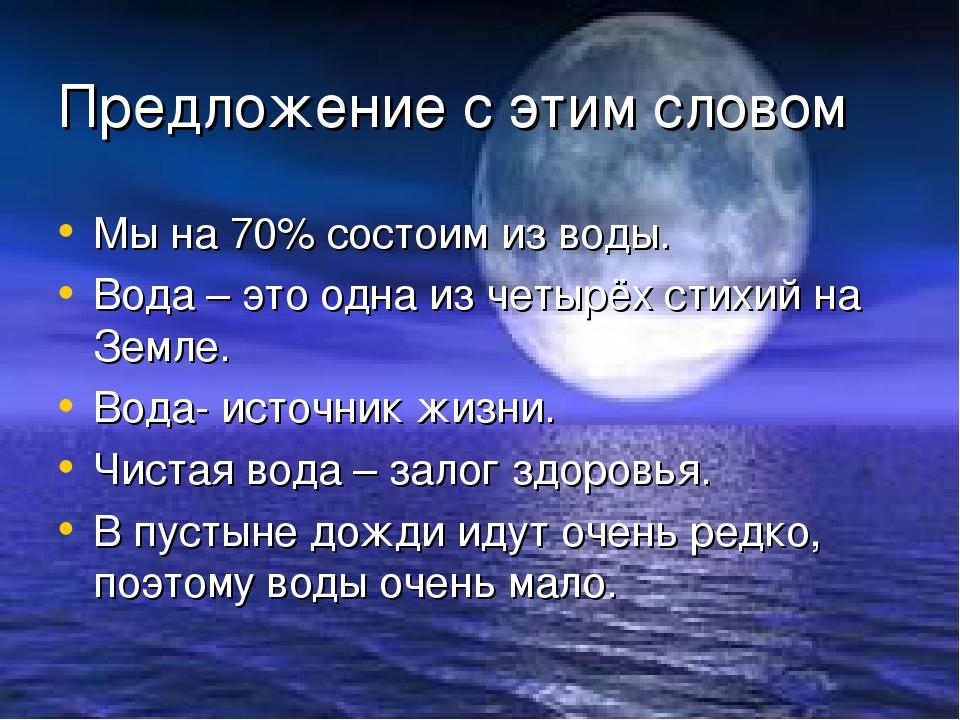 Предложение с этим словом Мы на 70% состоим из воды. Вода – это одна из четыр...
