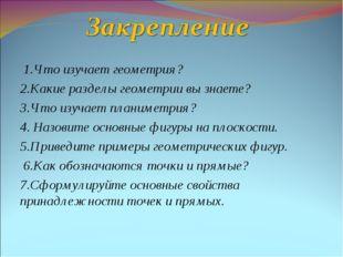 1.Что изучает геометрия? 2.Какие разделы геометрии вы знаете? 3.Что изучает