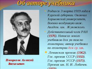Об авторе учебника Погорелов Алексей Васильевич Родился 3 марта 1919 года в К