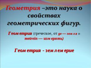 Геометрия (греческое, от ge — земля и metrein — измерять) Геометрия - землеме