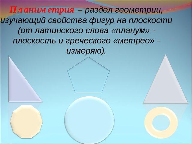 Планиметрия – раздел геометрии, изучающий свойства фигур на плоскости (от лат...
