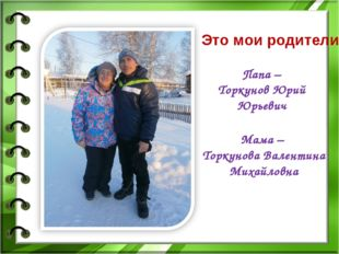 Это мои родители Мама – Торкунова Валентина Михайловна Папа – Торкунов Юрий Ю