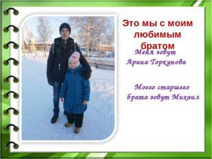 Это мы с моим любимым братом Меня зовут Арина Торкунова Моего старшего брата