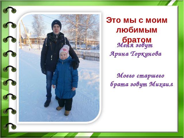 Это мы с моим любимым братом Меня зовут Арина Торкунова Моего старшего брата...