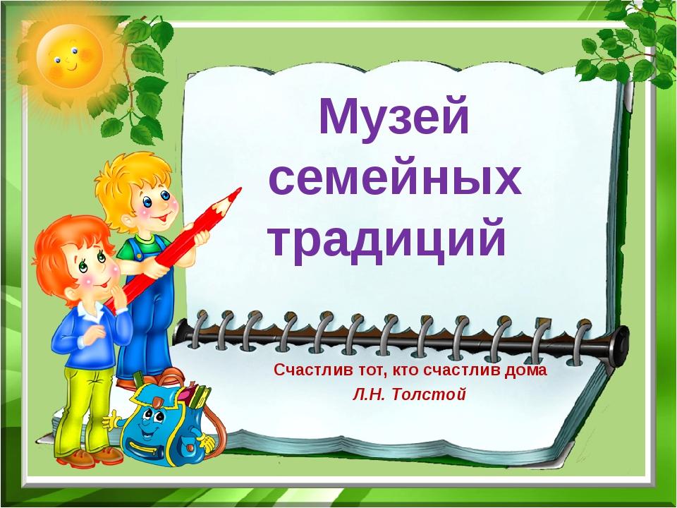 Музей семейных традиций Счастлив тот, кто счастлив дома Л.Н. Толстой