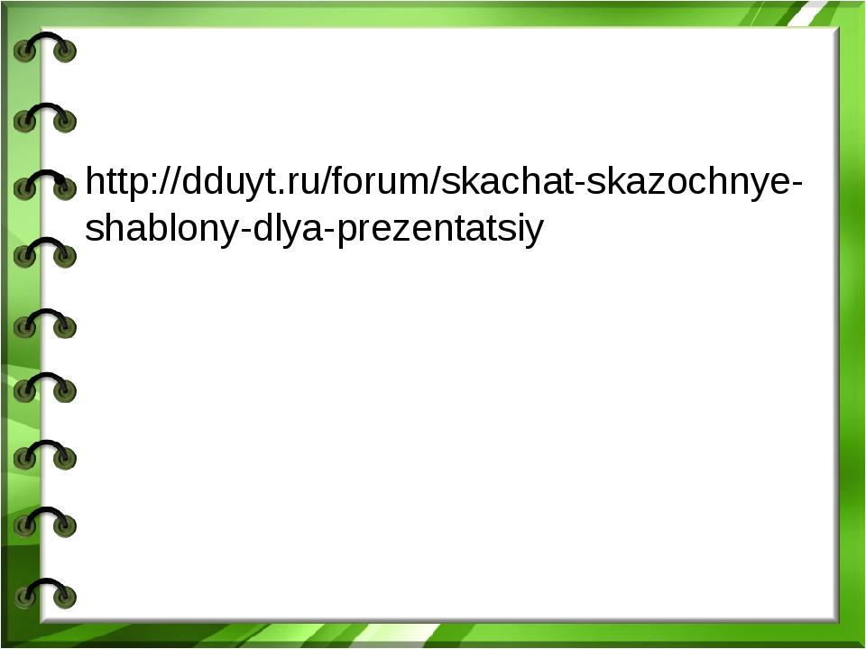 http://dduyt.ru/forum/skachat-skazochnye-shablony-dlya-prezentatsiy
