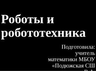 Роботы и робототехника Подготовила: учитель математики МБОУ «Подюжская СШ им.