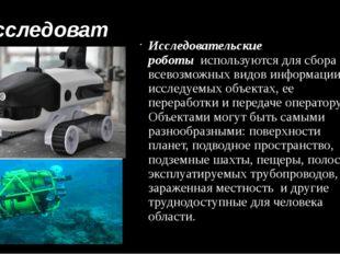 Исследовательские роботы Исследовательские роботыиспользуются для сбора все