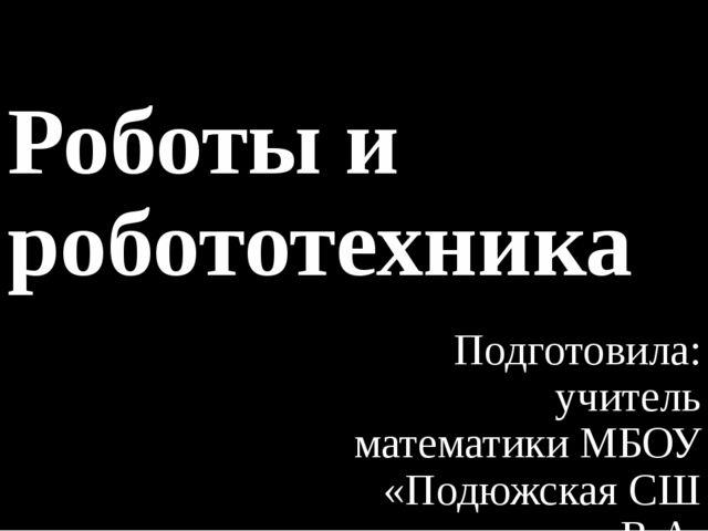 Роботы и робототехника Подготовила: учитель математики МБОУ «Подюжская СШ им....