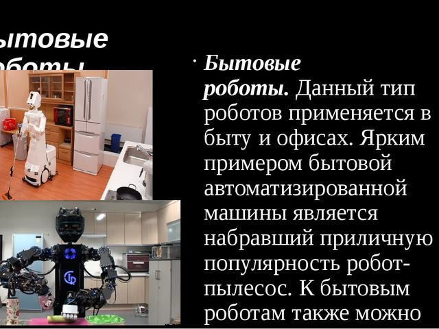 Бытовые роботы Бытовые роботы.Данный тип роботов применяется в быту и офисах...