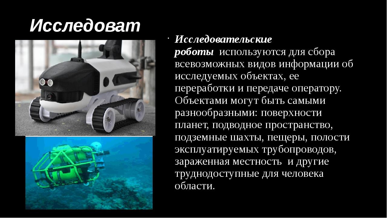 Исследовательские роботы Исследовательские роботыиспользуются для сбора все...