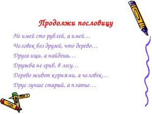 Не имей сто рублей, а имей… Человек без друзей, что дерево… Друга ищи, а найд