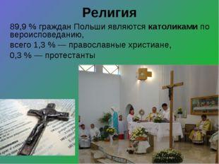 Религия 89,9% граждан Польши являются католиками по вероисповеданию, всего 1