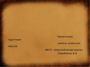 Презентацию подготовил учитель начальных классов МБОУ «Миролюбовская школа»