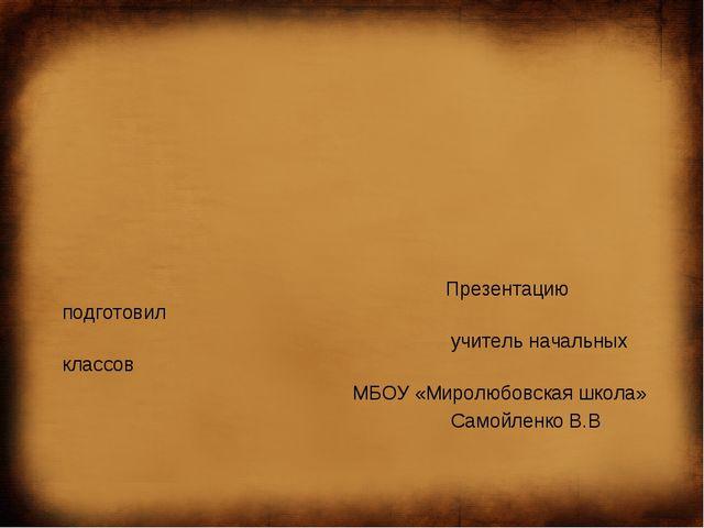 Презентацию подготовил учитель начальных классов МБОУ «Миролюбовская школа»...